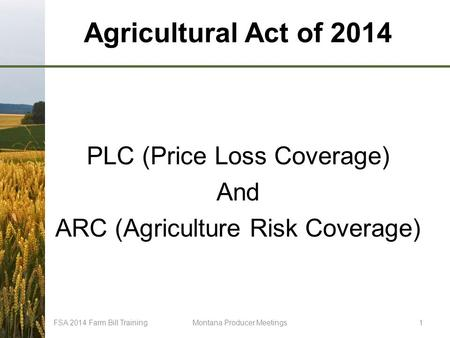 Agricultural Act of 2014 PLC (Price Loss Coverage) And ARC (Agriculture Risk Coverage) FSA 2014 Farm Bill TrainingMontana Producer Meetings1.