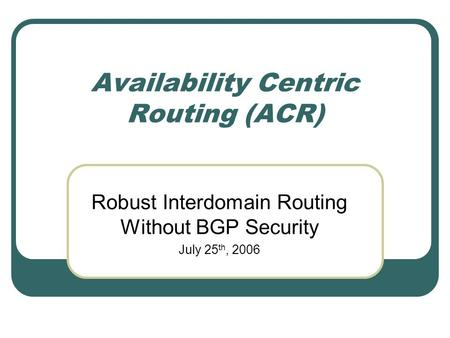 Availability Centric Routing (ACR) Robust Interdomain Routing Without BGP Security July 25 th, 2006.