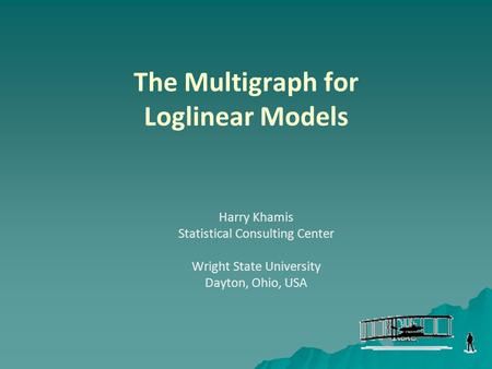The Multigraph for Loglinear Models Harry Khamis Statistical Consulting Center Wright State University Dayton, Ohio, USA.