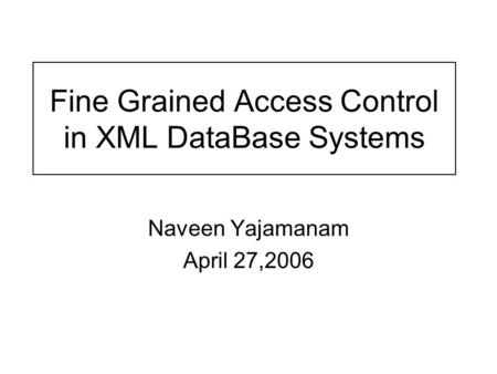 Fine Grained Access Control in XML DataBase Systems Naveen Yajamanam April 27,2006.