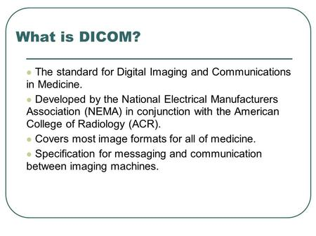 What is DICOM? The standard for Digital Imaging and Communications in Medicine. Developed by the National Electrical Manufacturers Association (NEMA) in.