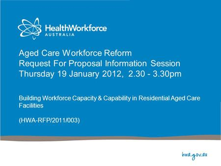 Aged Care Workforce Reform Request For Proposal Information Session Thursday 19 January 2012, 2.30 - 3.30pm Building Workforce Capacity & Capability in.