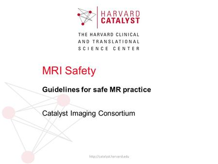 MRI Safety Guidelines for safe MR practice Catalyst Imaging Consortium
