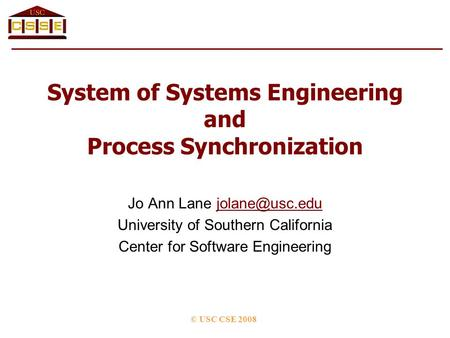 System of Systems Engineering and Process Synchronization Jo Ann Lane University of Southern California Center for Software.