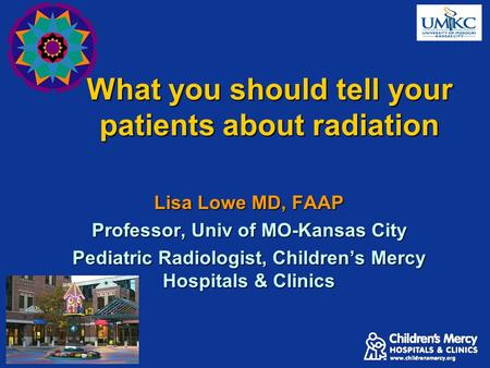 What you should tell your patients about radiation Lisa Lowe MD, FAAP Professor, Univ of MO-Kansas City Pediatric Radiologist, Children's Mercy Hospitals.