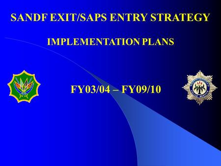 FY03/04 – FY09/10 SANDF EXIT/SAPS ENTRY STRATEGY IMPLEMENTATION PLANS.