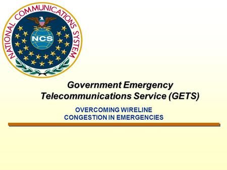 Government Emergency Telecommunications Service (GETS) OVERCOMING WIRELINE CONGESTION IN EMERGENCIES.