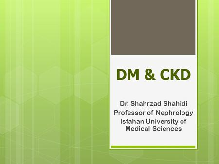 DM & CKD Dr. Shahrzad Shahidi Professor of Nephrology Isfahan University of Medical Sciences.