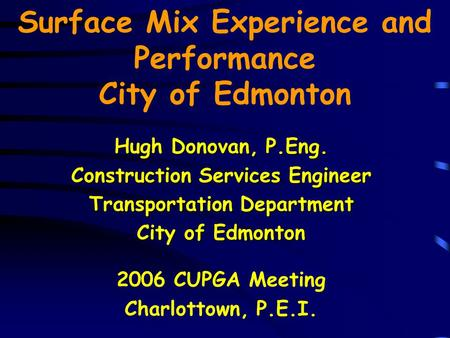 Surface Mix Experience and Performance City of Edmonton Hugh Donovan, P.Eng. Construction Services Engineer Transportation Department City of Edmonton.