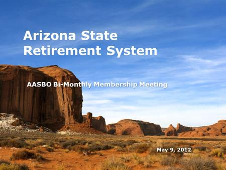 May 9, 2012 Arizona State Retirement System AASBO Bi-Monthly Membership Meeting 0.