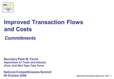 Improved Transaction Flows and Cost 1 Improved Transaction Flows and Costs Commitments Secretary Peter B. Favila Department of Trade and Industry Chair,