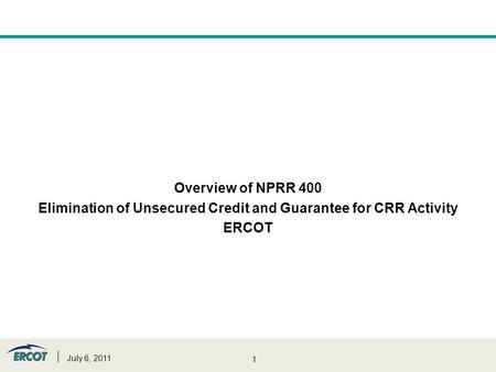 1 Overview of NPRR 400 Elimination of Unsecured Credit and Guarantee for CRR Activity ERCOT July 6, 2011.
