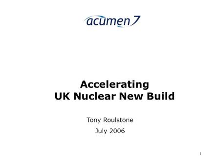 Acumen7 1 Accelerating UK Nuclear New Build Tony Roulstone July 2006.