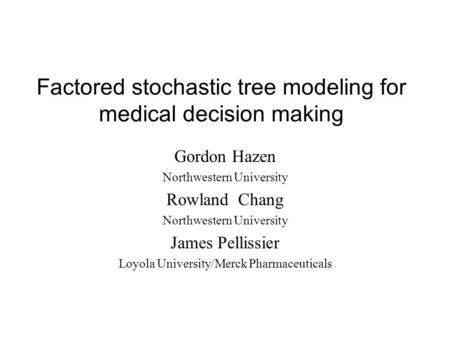 Factored stochastic tree modeling for medical decision making Gordon Hazen Northwestern University Rowland Chang Northwestern University James Pellissier.
