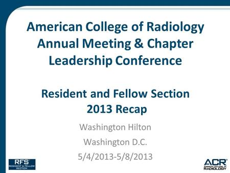 American College of Radiology Annual Meeting & Chapter Leadership Conference Resident and Fellow Section 2013 Recap Washington Hilton Washington D.C. 5/4/2013-5/8/2013.