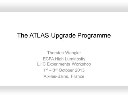 The ATLAS Upgrade Programme Thorsten Wengler ECFA High Luminosity LHC Experiments Workshop 1 st – 3 rd October 2013 Aix-les-Bains, France.