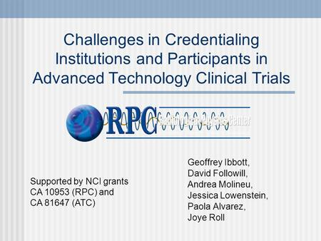 Challenges in Credentialing Institutions and Participants in Advanced Technology Clinical Trials Geoffrey Ibbott, David Followill, Andrea Molineu, Jessica.