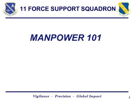 1 Vigilance – Precision – Global Impact 11 FORCE SUPPORT SQUADRON MANPOWER 101.