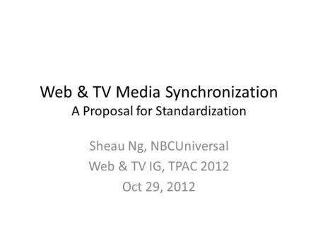 Web & TV Media Synchronization A Proposal for Standardization Sheau Ng, NBCUniversal Web & TV IG, TPAC 2012 Oct 29, 2012.