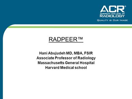 RADPEER™ Hani Abujudeh MD, MBA, FSIR Associate Professor of Radiology Massachusetts General Hospital Harvard Medical school.