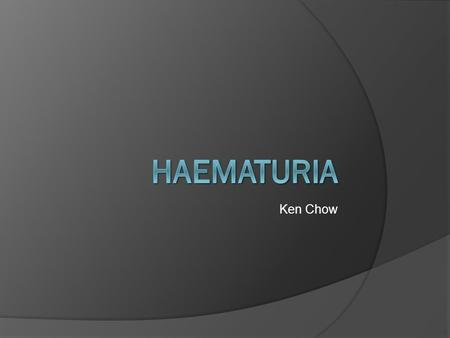 Ken Chow. What is haematuria?  Macroscopic Visible haematuria Pink or red  Microscopic Gold standard – Microscopy ○ Presence of >3 RBCs per high-powered.