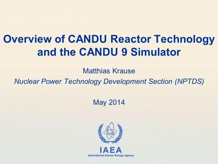 IAEA International Atomic Energy Agency Overview of CANDU Reactor Technology and the CANDU 9 Simulator Matthias Krause Nuclear Power Technology Development.