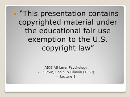 """This presentation contains copyrighted material under the educational fair use exemption to the U.S. copyright law"" AICE AS Level Psychology Piliavin,"