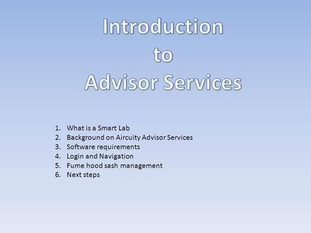 1.What is a Smart Lab 2.Background on Aircuity Advisor Services 3.Software requirements 4.Login and Navigation 5.Fume hood sash management 6.Next steps.
