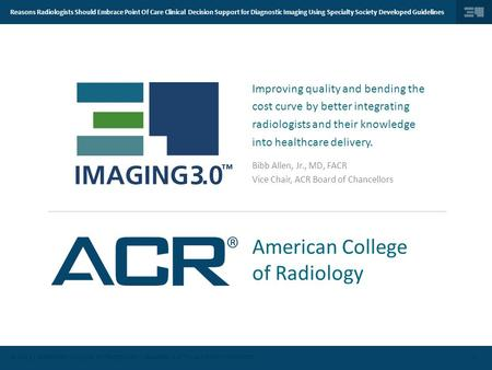 © 2014 | AMERICAN COLLEGE OF RADIOLOGY | IMAGING 3.0 TM | ALL RIGHTS RESERVED. Reasons Radiologists Should Embrace Point Of Care Clinical Decision Support.