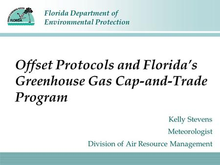 Florida Department of Environmental Protection Offset Protocols and Florida's Greenhouse Gas Cap-and-Trade Program Kelly Stevens Meteorologist Division.