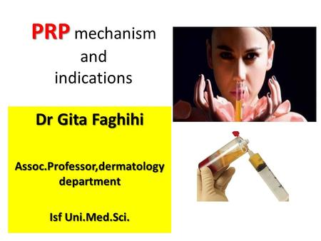 PRP PRP mechanism and indications Dr Gita Faghihi Assoc.Professor,dermatology department Isf Uni.Med.Sci.