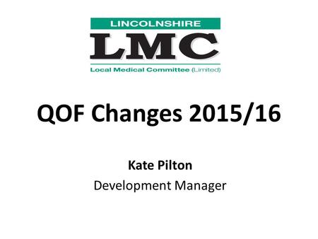 QOF Changes 2015/16 Kate Pilton Development Manager.