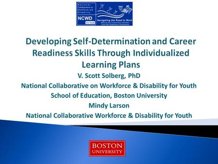 V. Scott Solberg, PhD National Collaborative on Workforce & Disability for Youth School of Education, Boston University Mindy Larson National Collaborative.