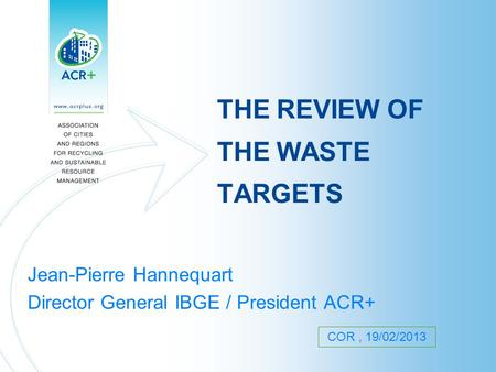 THE REVIEW OF THE WASTE TARGETS Jean-Pierre Hannequart Director General IBGE / President ACR+ COR, 19/02/2013.