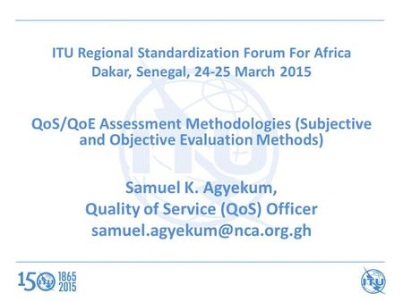 ITU Regional Standardization Forum For Africa Dakar, Senegal, 24-25 March 2015 QoS/QoE Assessment Methodologies (Subjective and Objective Evaluation Methods)