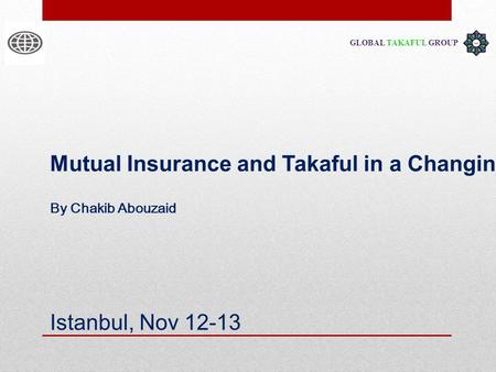 GLOBAL TAKAFUL GROUP Mutual Insurance and Takaful in a Changing World Istanbul, Nov 12-13 By Chakib Abouzaid.