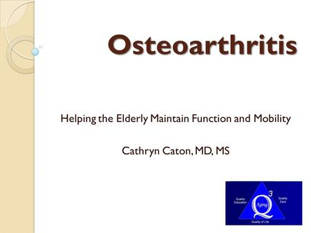 Osteoarthritis Helping the Elderly Maintain Function and Mobility Cathryn Caton, MD, MS.