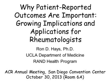 Why Patient-Reported Outcomes Are Important: Growing Implications and Applications for Rheumatologists Ron D. Hays, Ph.D. UCLA Department of Medicine RAND.