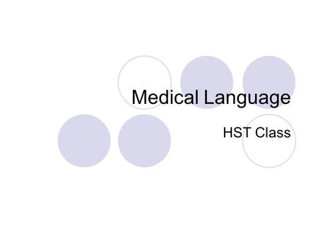Medical Language HST Class. Medical Language – Rationale: Medical language is used by all members of the health care team. It is essential to develop.