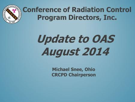 Conference of Radiation Control Program Directors, Inc. Update to OAS August 2014 Michael Snee, Ohio CRCPD Chairperson.