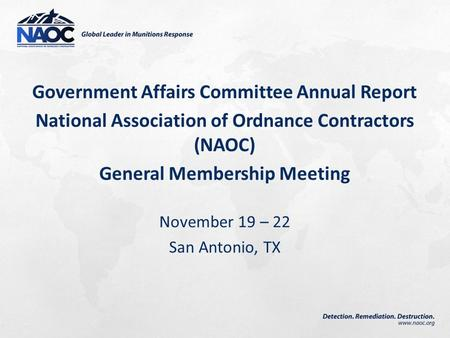 Government Affairs Committee Annual Report National Association of Ordnance Contractors (NAOC) General Membership Meeting November 19 – 22 San Antonio,