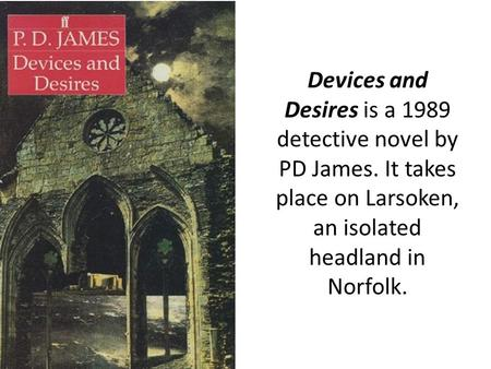 Devices and Desires is a 1989 detective novel by PD James. It takes place on Larsoken, an isolated headland in Norfolk.