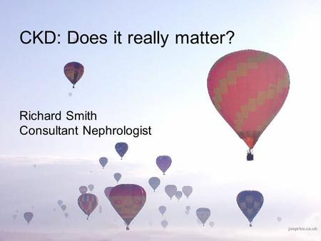 CKD: Does it really matter? Richard Smith Consultant Nephrologist.
