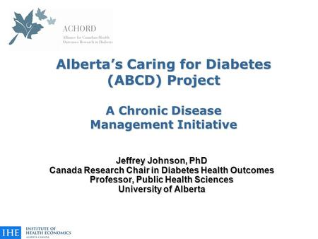 Alberta's Caring for Diabetes (ABCD) Project A Chronic Disease Management Initiative Jeffrey Johnson, PhD Canada Research Chair in Diabetes Health Outcomes.