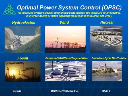 OPSC CIMExcel Software Inc. Slide 1 Optimal Power System Control (OPSC) Hydroelectric Fossil Biomass/Solid Waste/Cogeneration Nuclear Wind Combined Cycle.