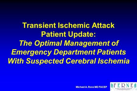 Michael A. Ross MD FACEP Transient Ischemic Attack Patient Update: The Optimal Management of Emergency Department Patients With Suspected Cerebral Ischemia.