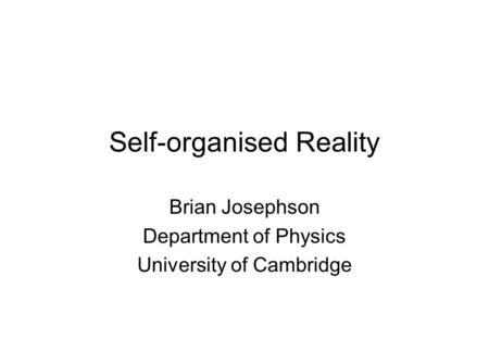 Self-organised Reality Brian Josephson Department of Physics University of Cambridge.