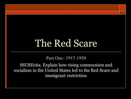 The Red Scare Part One: 1917-1920 SSUSH16a. Explain how rising communism and socialism in the United States led to the Red Scare and immigrant restriction.