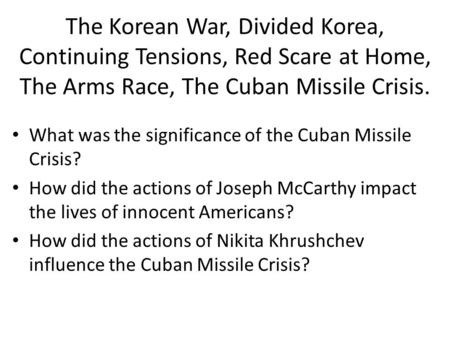 The Korean War, Divided Korea, Continuing Tensions, Red Scare at Home, The Arms Race, The Cuban Missile Crisis. What was the significance of the Cuban.