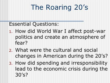 The Roaring 20's Essential Questions: 1. How did World War I affect post-war politics and create an atmosphere of fear? 2. What were the cultural and social.